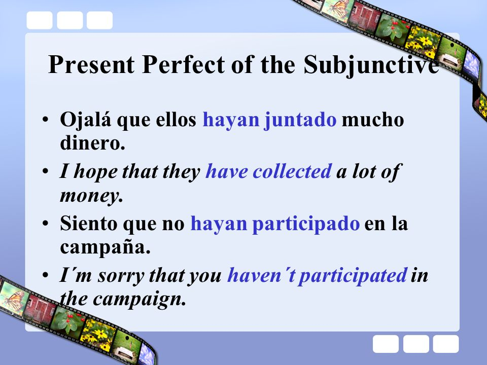 Present Perfect of the Subjunctive To form the present perfect subjunctive, we use the present subjunctive of the verb haber with a past participle.