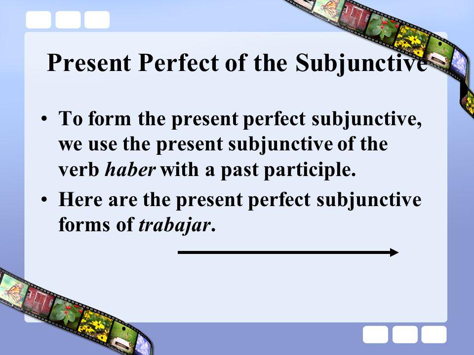 Present Perfect of the Subjunctive Haya trabajado Hayas trabajado Haya trabajado Hayamos trabajado Hayáis trabajado Hayan trabajado