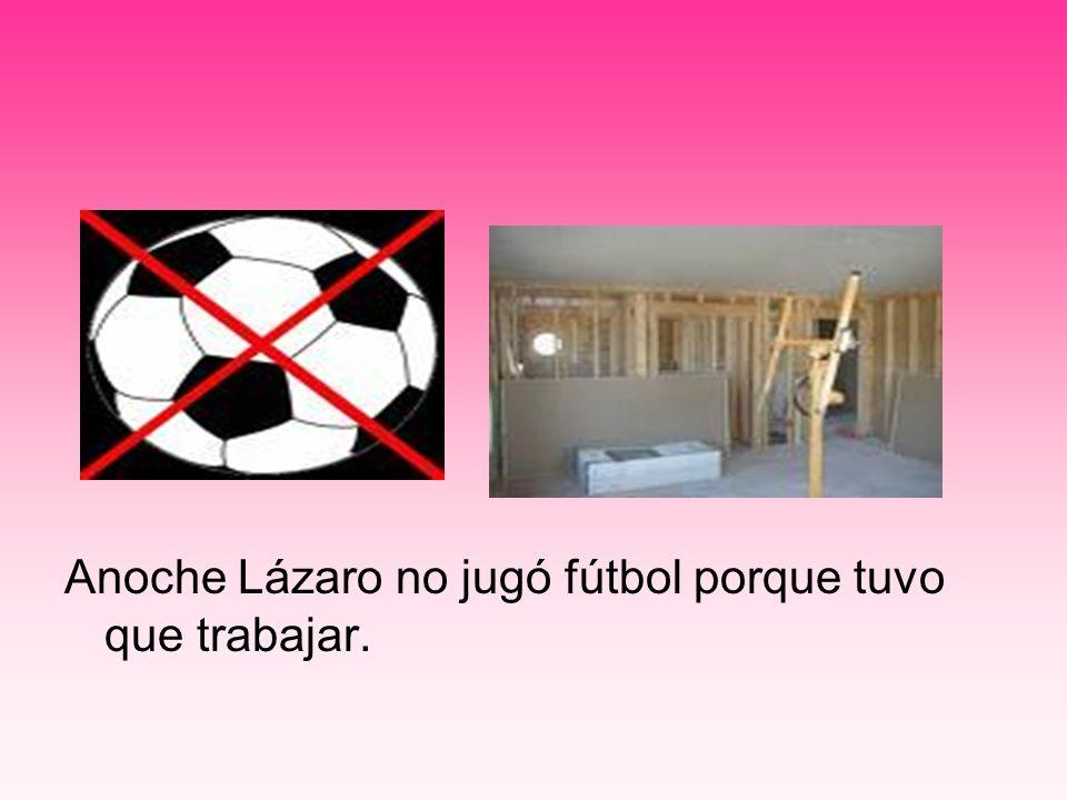 Anoche Lázaro no jugó fútbol porque tuvo que trabajar.