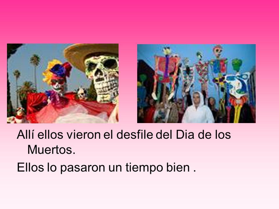 Allí ellos vieron el desfile del Dia de los Muertos. Ellos lo pasaron un tiempo bien.