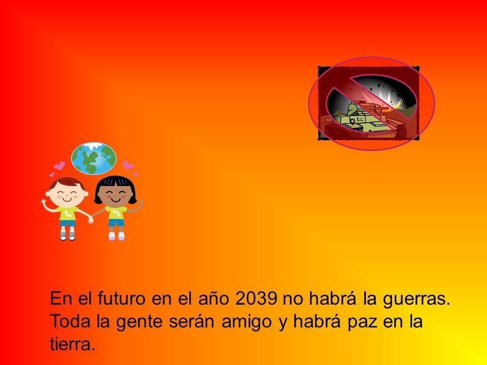 En el futuro en el año 2039 no habrá la guerras. Toda la gente serán amigo y habrá paz en la tierra.