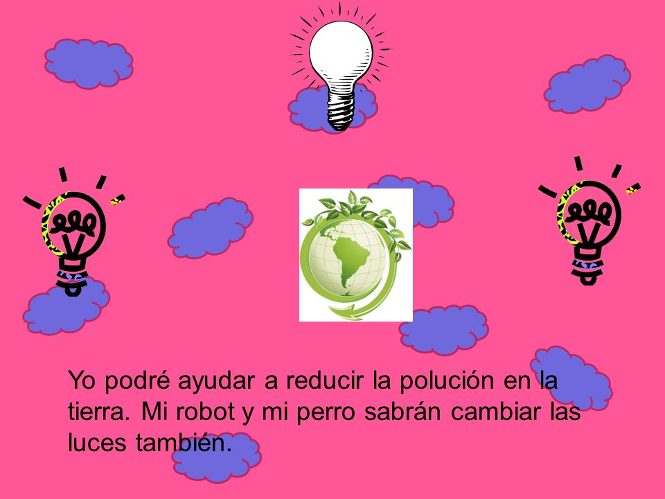Yo podré ayudar a reducir la polución en la tierra. Mi robot y mi perro sabrán cambiar las luces también.