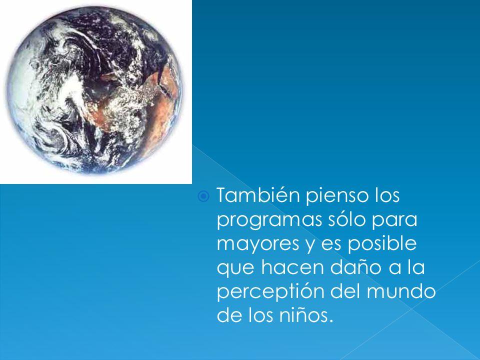 También pienso los programas sólo para mayores y es posible que hacen daño a la perceptión del mundo de los niños.