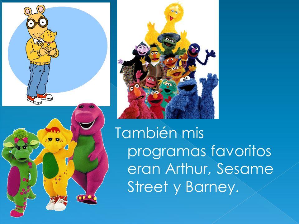También mis programas favoritos eran Arthur, Sesame Street y Barney.