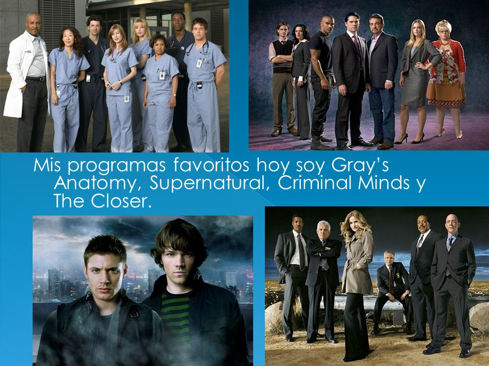 Mis programas favoritos hoy soy Grays Anatomy, Supernatural, Criminal Minds y The Closer.
