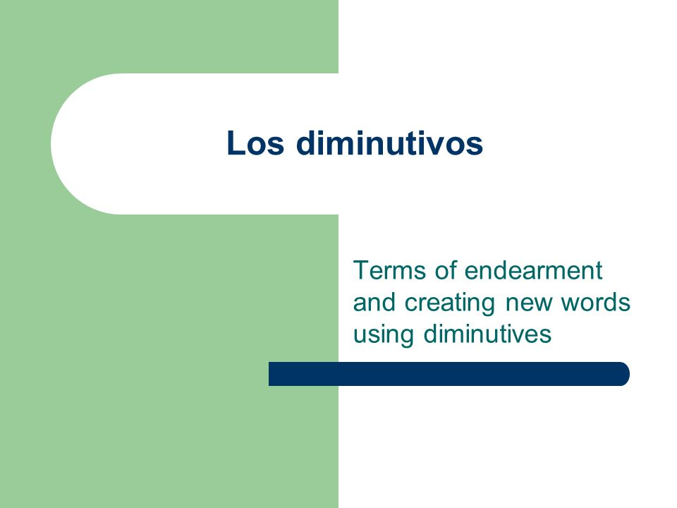 Los diminutivos Terms of endearment and creating new words using diminutives