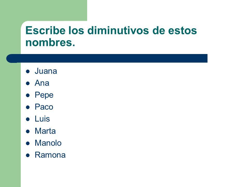 Escribe los diminutivos de estos nombres. Juana Ana Pepe Paco Luis Marta Manolo Ramona