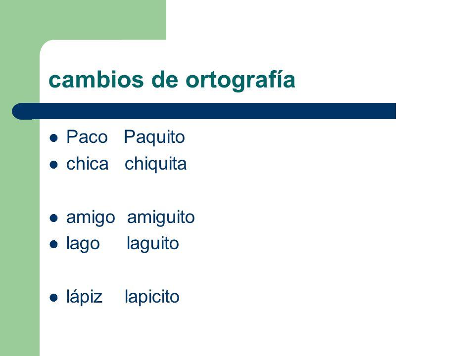 cambios de ortografía Paco Paquito chica chiquita amigo amiguito lago laguito lápiz lapicito