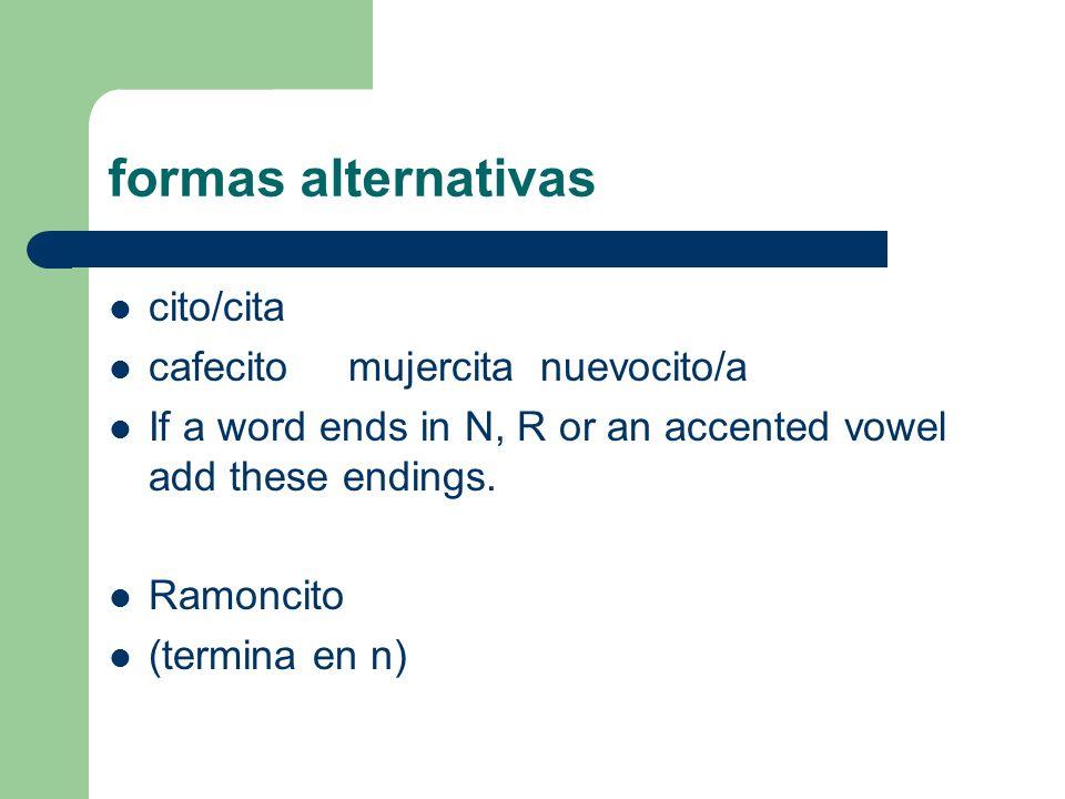 formas alternativas cito/cita cafecito mujercita nuevocito/a If a word ends in N, R or an accented vowel add these endings. Ramoncito (termina en n)