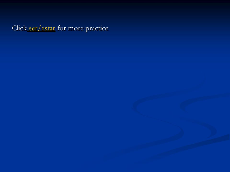Click ser/estar for more practice ser/estar ser/estar