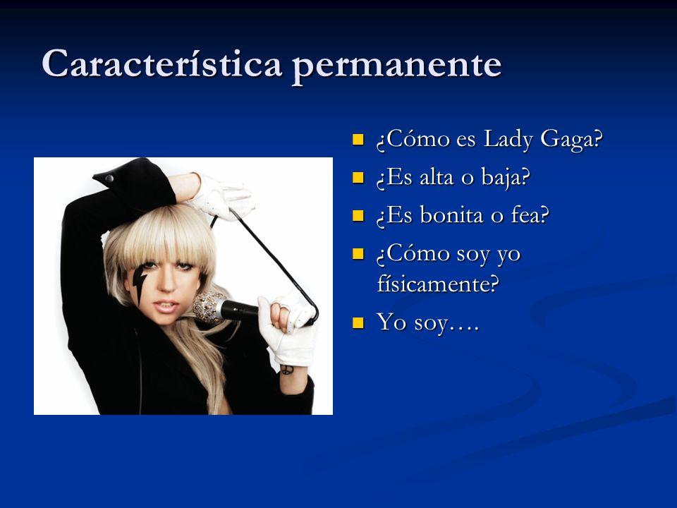 Característica permanente ¿Cómo es Lady Gaga? ¿Es alta o baja? ¿Es bonita o fea? ¿Cómo soy yo físicamente? Yo soy….