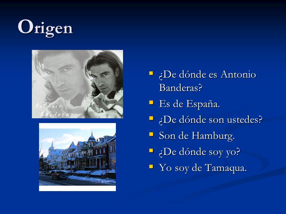 O rigen ¿De dónde es Antonio Banderas? Es de España. ¿De dónde son ustedes? Son de Hamburg. ¿De dónde soy yo? Yo soy de Tamaqua.