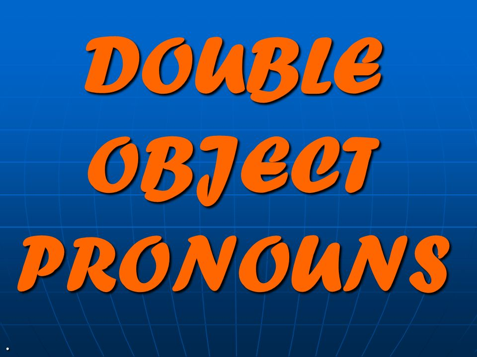 DOUBLE OBJECT PRONOUNS.