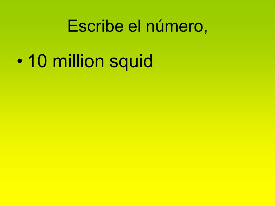 Escribe el número, 10 million squid