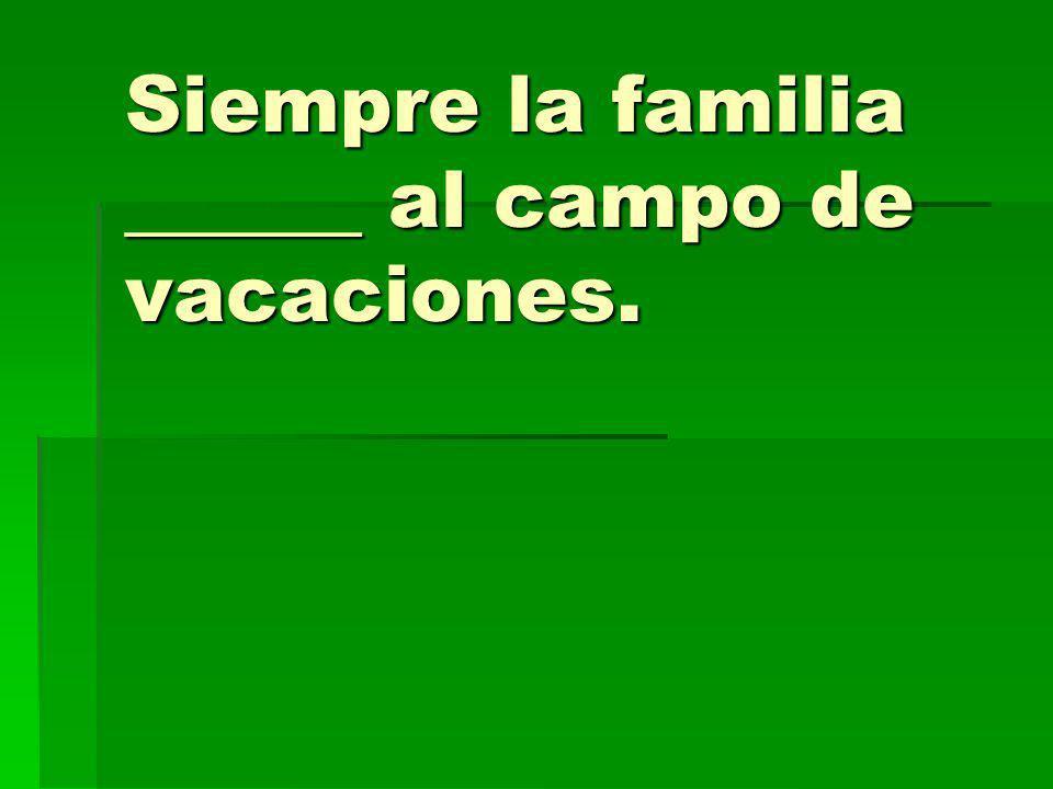 Siempre la familia ______ al campo de vacaciones.
