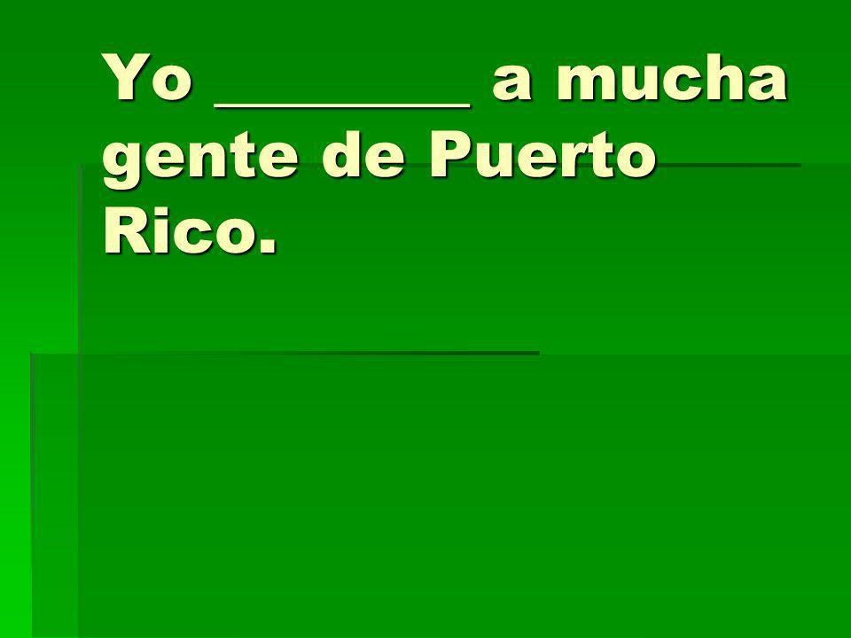 Yo ________ a mucha gente de Puerto Rico.