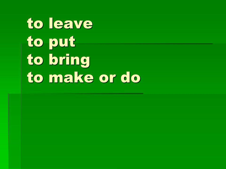 to leave to put to bring to make or do