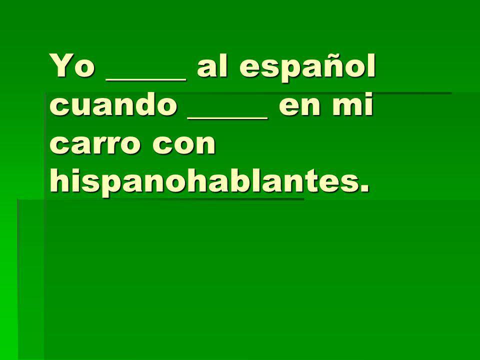 Yo _____ al español cuando _____ en mi carro con hispanohablantes.
