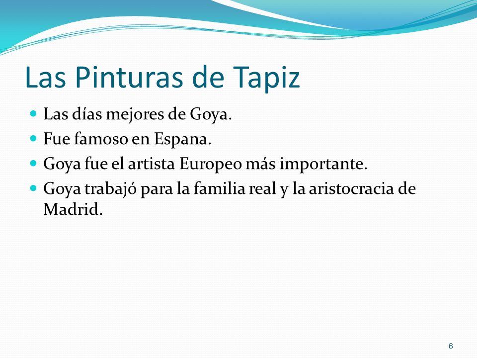 Las Pinturas de Tapiz Las días mejores de Goya. Fue famoso en Espana. Goya fue el artista Europeo más importante. Goya trabajó para la familia real y