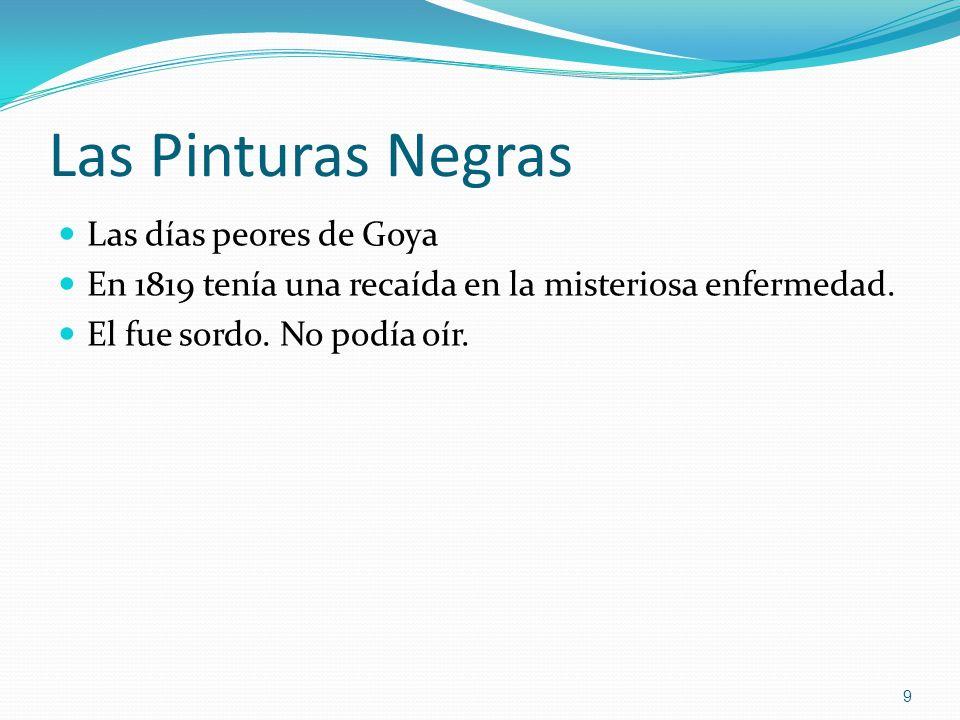 Las Pinturas Negras Las días peores de Goya En 1819 tenía una recaída en la misteriosa enfermedad. El fue sordo. No podía oír. 9