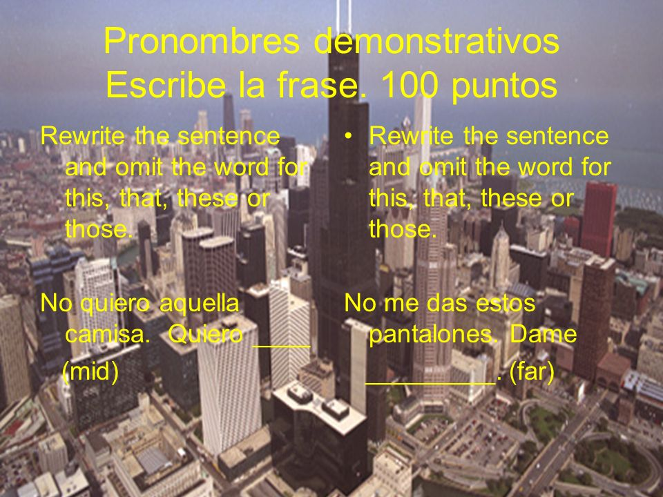 Pronombres demonstrativos Escribe la frase. 100 puntos Rewrite the sentence and omit the word for this, that, these or those. No quiero aquella camisa
