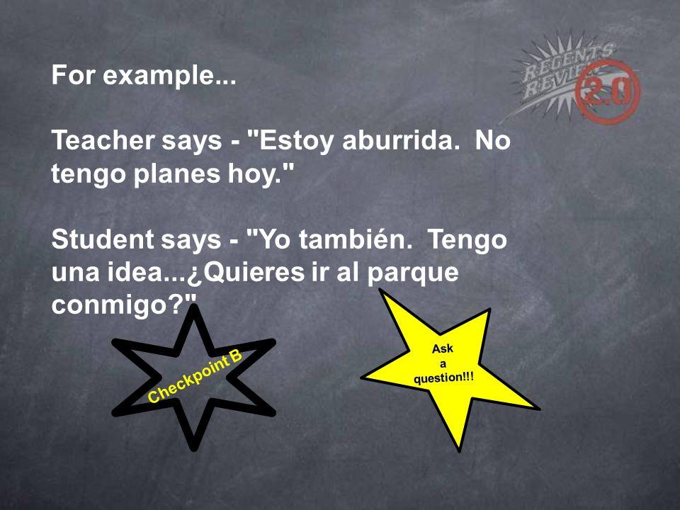 For example... Teacher says - Estoy aburrida. No tengo planes hoy. Student says - Yo también.