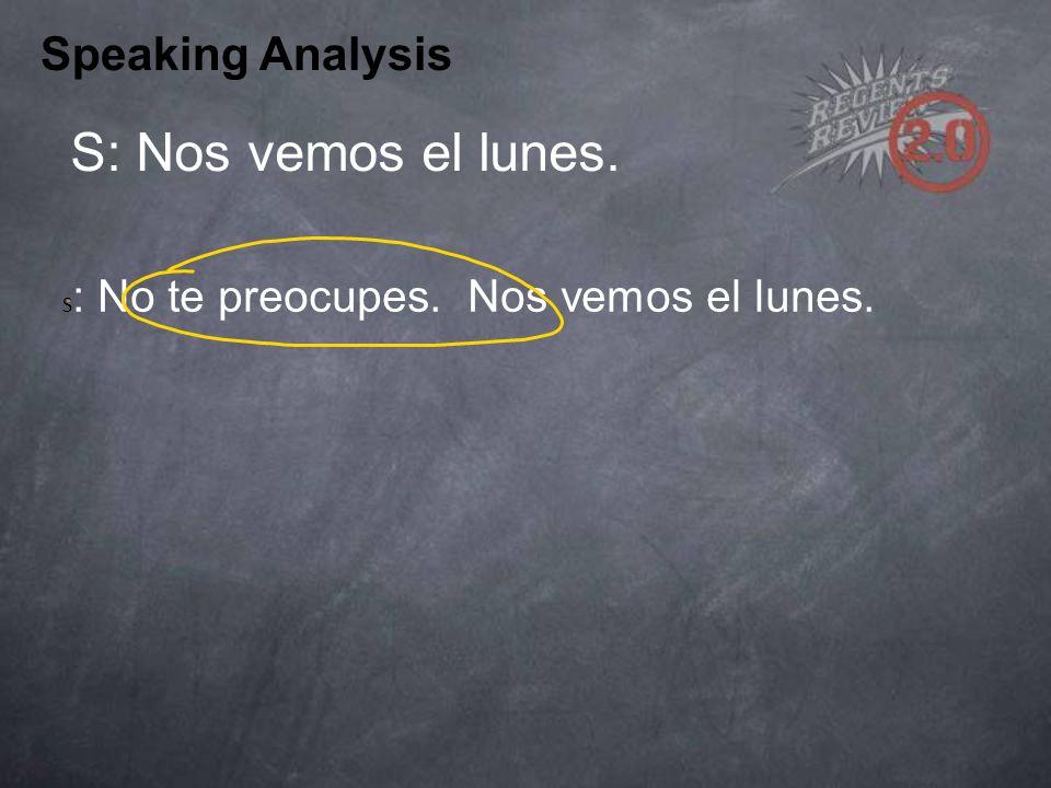 Speaking Analysis S: Nos vemos el lunes. S : No te preocupes. Nos vemos el lunes.