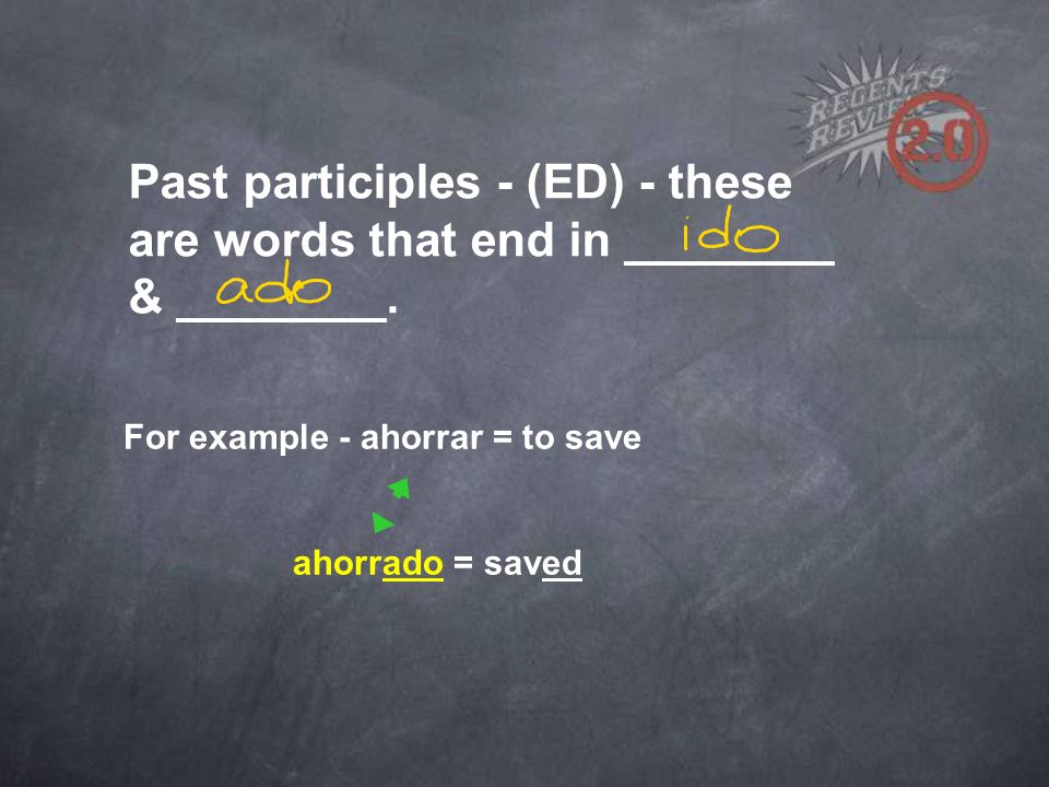 For example - ahorrar = to save ahorrado = saved Past participles - (ED) - these are words that end in ________ & ________.