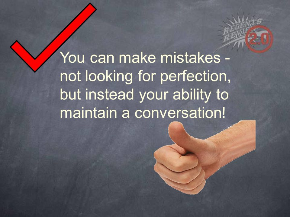 You can make mistakes - not looking for perfection, but instead your ability to maintain a conversation!