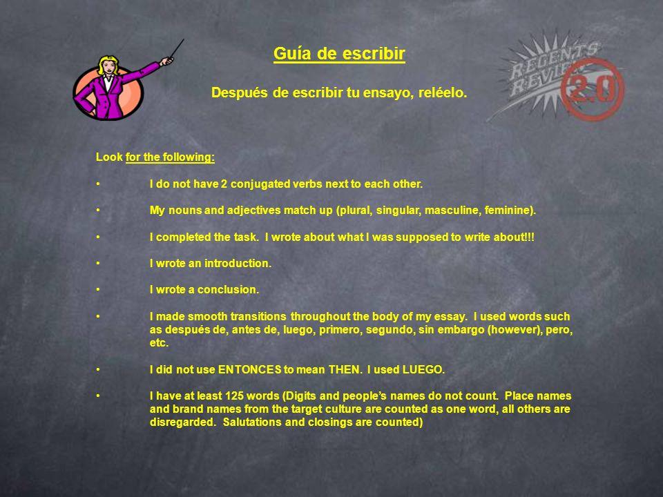 Guía de escribir Después de escribir tu ensayo, reléelo. Look for the following: I do not have 2 conjugated verbs next to each other. My nouns and adj