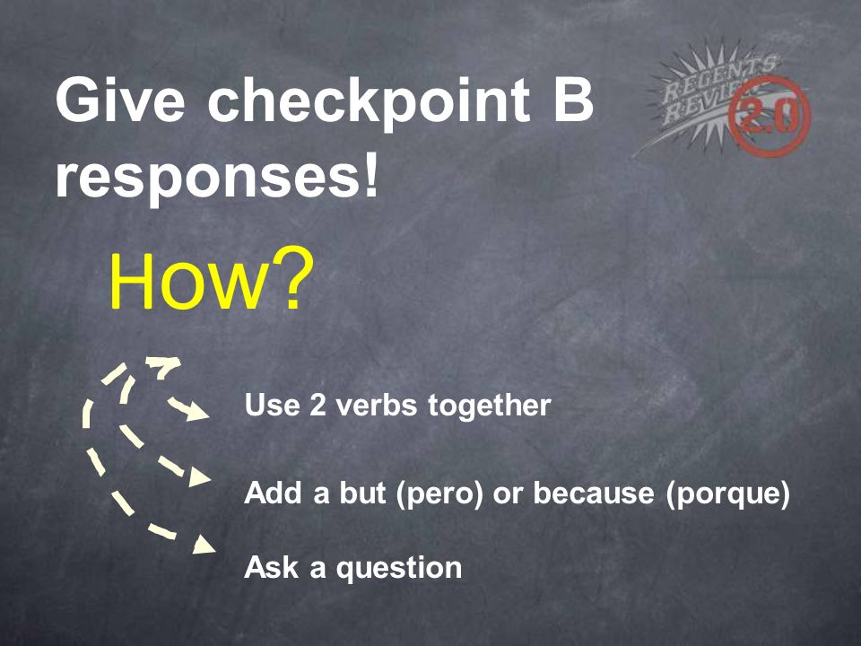 H ow? Use 2 verbs together Add a but (pero) or because (porque) Ask a question Give checkpoint B responses!
