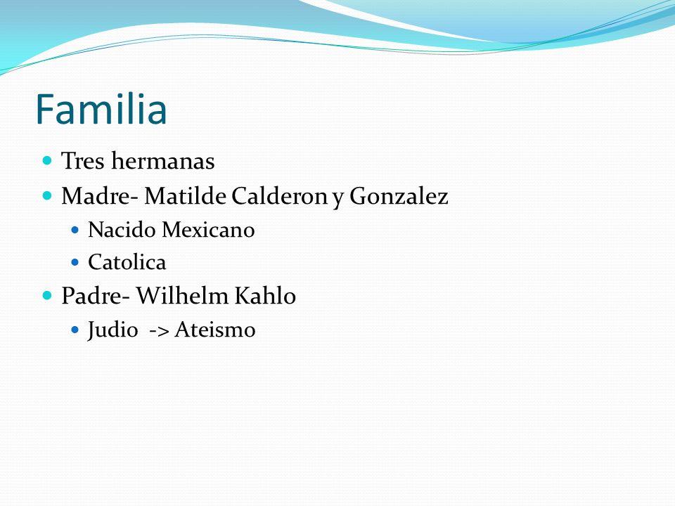 Familia Tres hermanas Madre- Matilde Calderon y Gonzalez Nacido Mexicano Catolica Padre- Wilhelm Kahlo Judio -> Ateismo