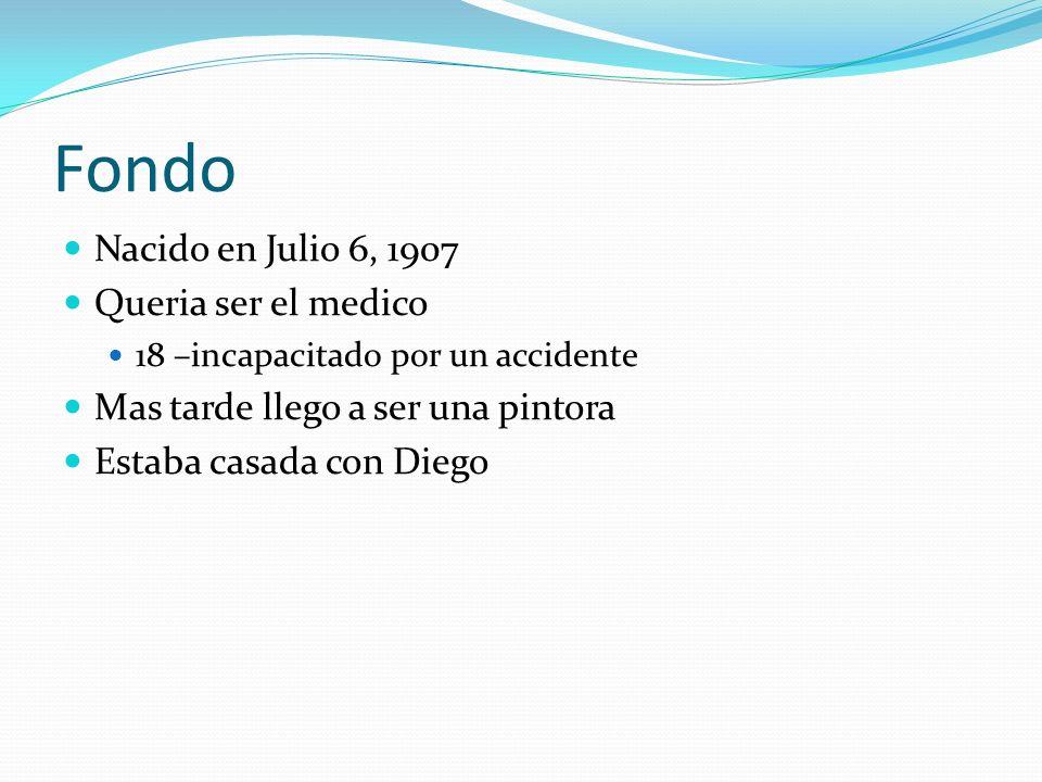 Fondo Nacido en Julio 6, 1907 Queria ser el medico 18 –incapacitado por un accidente Mas tarde llego a ser una pintora Estaba casada con Diego