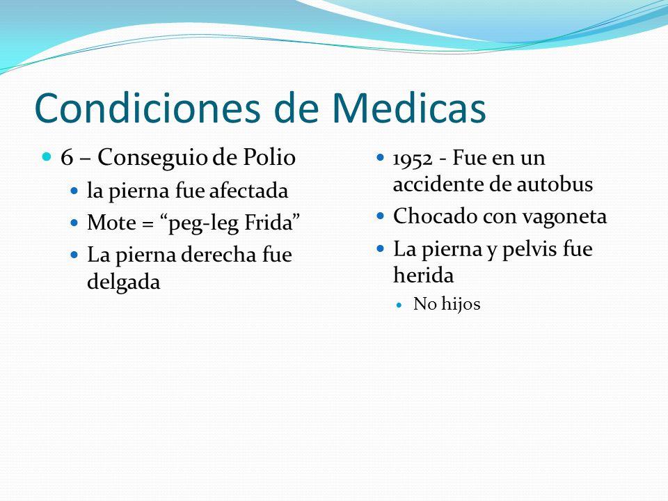 Condiciones de Medicas 6 – Conseguio de Polio la pierna fue afectada Mote = peg-leg Frida La pierna derecha fue delgada 1952 - Fue en un accidente de