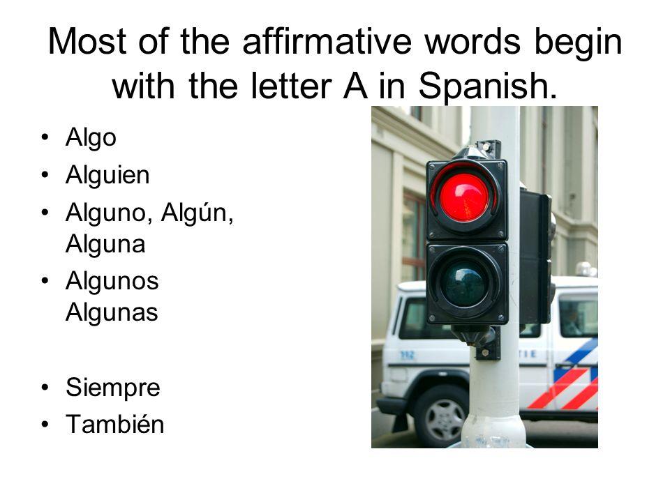 Most of the affirmative words begin with the letter A in Spanish. Algo Alguien Alguno, Algún, Alguna Algunos Algunas Siempre También
