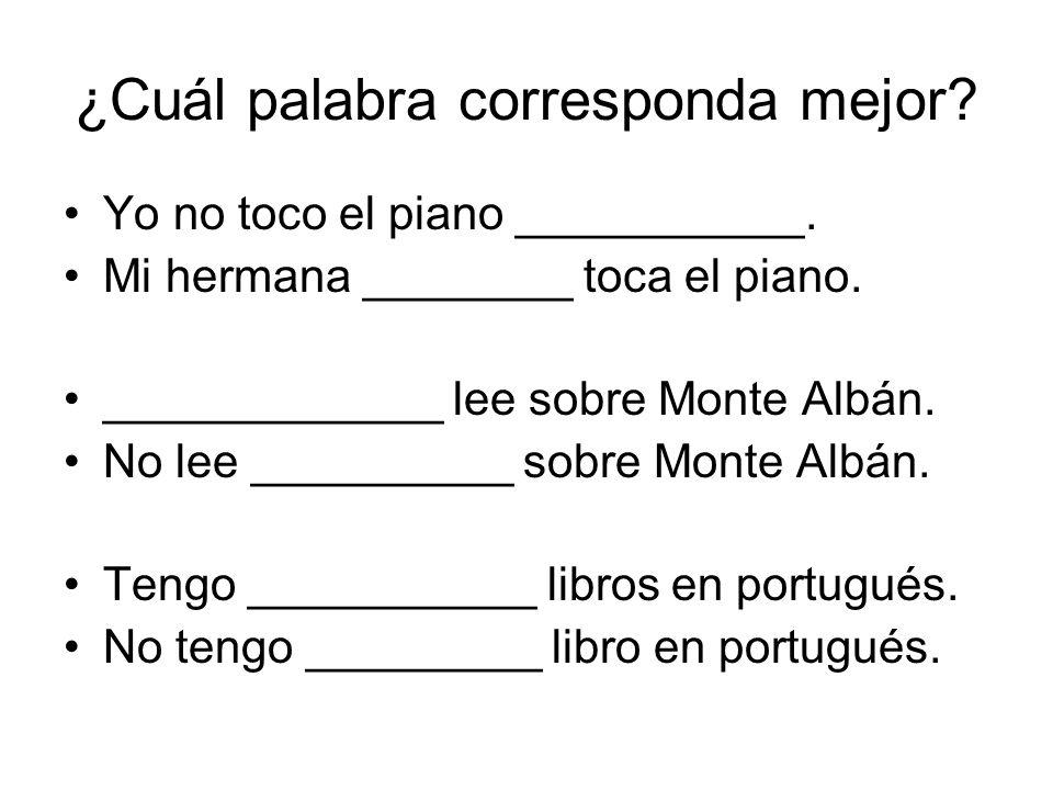 ¿Cuál palabra corresponda mejor? Yo no toco el piano ___________. Mi hermana ________ toca el piano. _____________ lee sobre Monte Albán. No lee _____