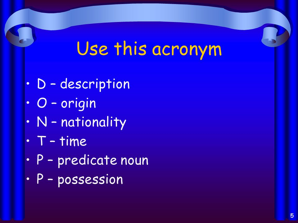 Use this acronym D – description O – origin N – nationality T – time P – predicate noun P – possession 5