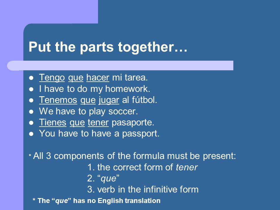 Put the parts together… Tengo que hacer mi tarea. I have to do my homework. Tenemos que jugar al fútbol. We have to play soccer. Tienes que tener pasa