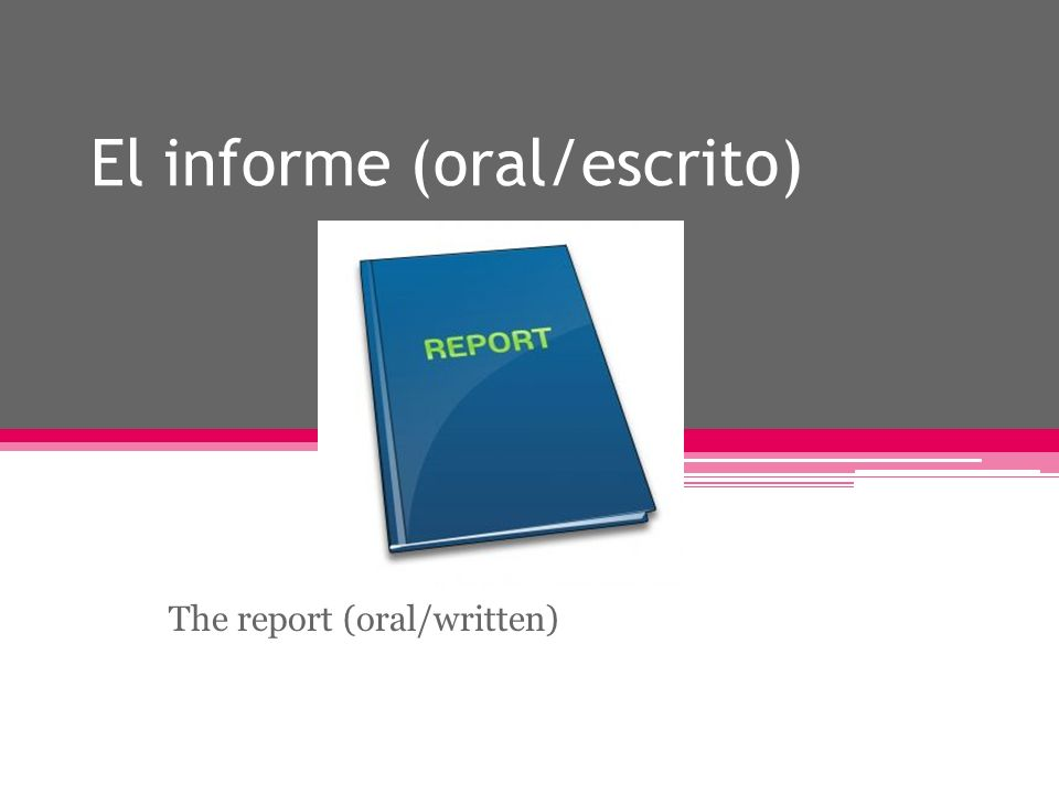 El informe (oral/escrito) The report (oral/written)