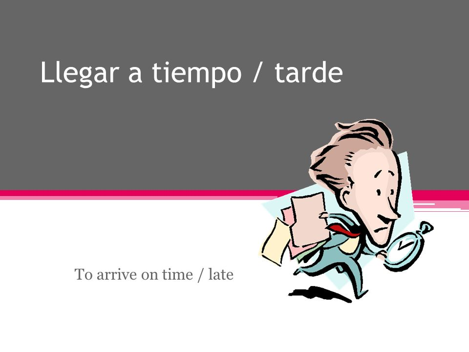 Llegar a tiempo / tarde To arrive on time / late