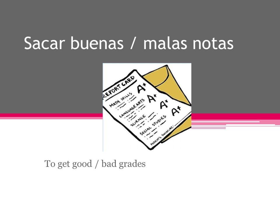 Sacar buenas / malas notas To get good / bad grades