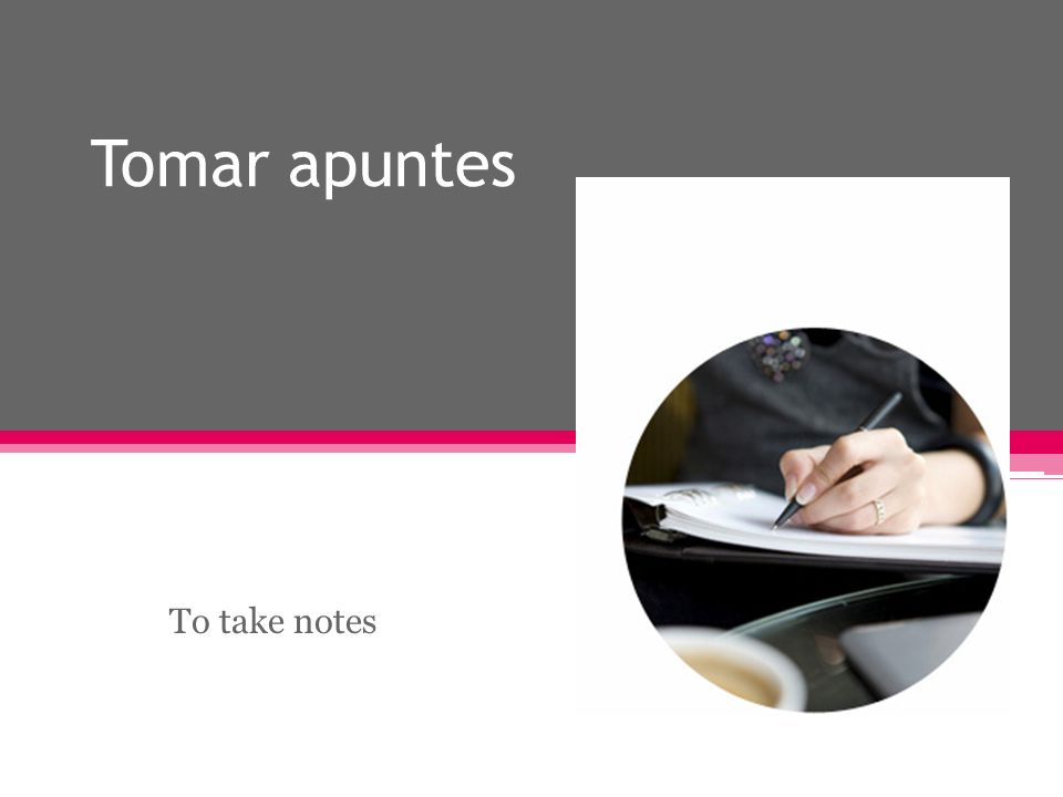 Tomar apuntes To take notes