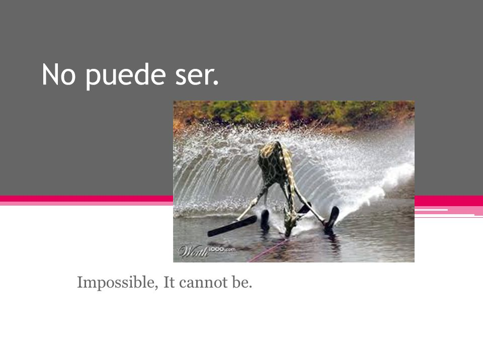 No puede ser. Impossible, It cannot be.