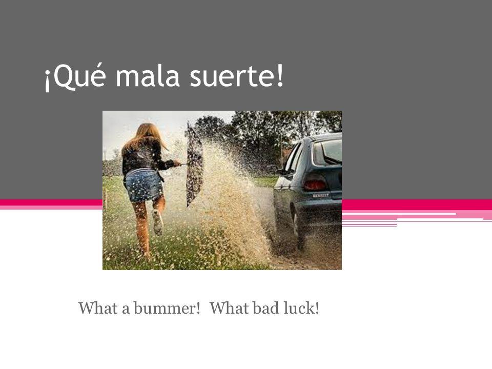 ¡Qué mala suerte! What a bummer! What bad luck!