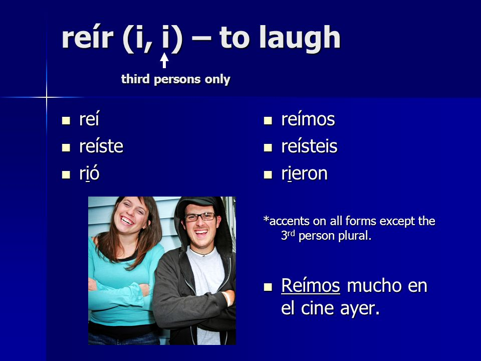 reír (i, i) – to laugh third persons only reí reí reíste reíste rió rió reímos reímos reísteis reísteis rieron rieron *accents on all forms except the 3 rd person plural.