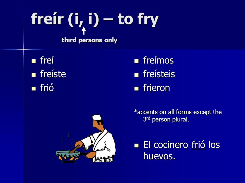 freír (i, i) – to fry third persons only freí freí freíste freíste frió frió freímos freímos freísteis freísteis frieron frieron *accents on all forms except the 3 rd person plural.