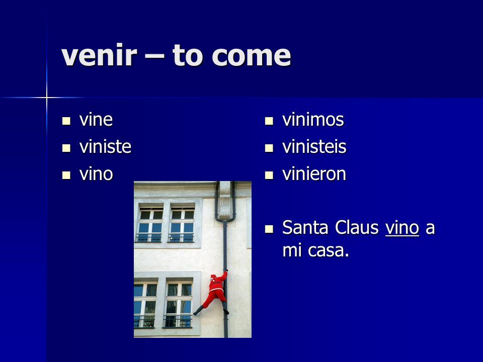 venir – to come vine vine viniste viniste vino vino vinimos vinimos vinisteis vinisteis vinieron vinieron Santa Claus vino a mi casa.