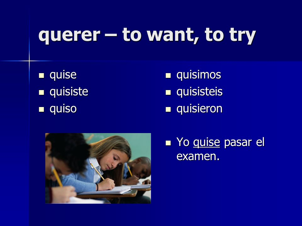 querer – to want, to try quise quise quisiste quisiste quiso quiso quisimos quisimos quisisteis quisisteis quisieron quisieron Yo quise pasar el examen.