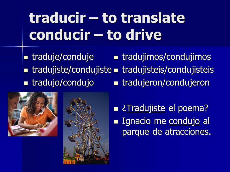 traducir – to translate conducir – to drive traduje/conduje traduje/conduje tradujiste/condujiste tradujiste/condujiste tradujo/condujo tradujo/condujo tradujimos/condujimos tradujimos/condujimos tradujisteis/condujisteis tradujisteis/condujisteis tradujeron/condujeron tradujeron/condujeron ¿Tradujiste el poema.