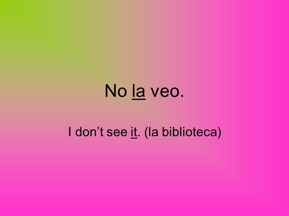 No la veo. I dont see it. (la biblioteca)
